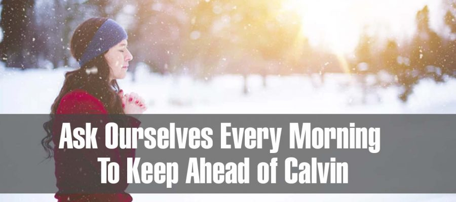 Ask Ourselves Every Morning To Keep Ahead of Calvin