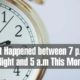 What Happened between 7 p.m. Last Night and 5 a.m This Morning